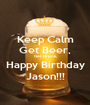 Keep Calm Get Beer, Get Drunk, Happy Birthday Jason!!! - Personalised Poster A1 size
