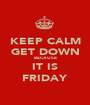 KEEP CALM GET DOWN BECAUSE IT IS FRIDAY - Personalised Poster A1 size