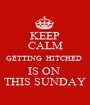 KEEP CALM GETTING  HITCHED  IS ON  THIS SUNDAY - Personalised Poster A1 size