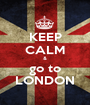 KEEP CALM & go to LONDON - Personalised Poster A1 size