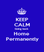 KEEP CALM Going back  Home  Permanently - Personalised Poster A1 size