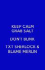 KEEP CALM GRAB SALT DON'T BLINK TXT SHERLOCK & BLAME MERLIN - Personalised Poster A1 size