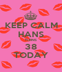 KEEP CALM HANS TURNS 38 TODAY - Personalised Poster A1 size
