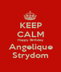 KEEP CALM Happy Birthday Angelique Strydom - Personalised Poster A1 size