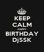 KEEP CALM HAPPY BIRTHDAY DjSSK - Personalised Poster A1 size