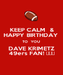 KEEP CALM  & HAPPY BIRTHDAY  TO  YOU  DAVE KRIMETZ 49ers FAN! 🏈🏈🏈 - Personalised Poster A1 size