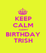 KEEP CALM  HAPPY BIRTHDAY TRISH - Personalised Poster A1 size
