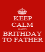 KEEP CALM HAPPY BRITHDAY TO FATHER - Personalised Poster A1 size