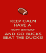 KEEP CALM HAVE A  HAPPY BIRTHDAY AND GO BUCKS BEAT THE DUCKS! - Personalised Poster A1 size