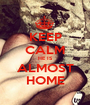 KEEP CALM HE IS ALMOST HOME - Personalised Poster A1 size