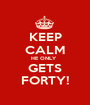 KEEP CALM HE ONLY   GETS FORTY! - Personalised Poster A1 size