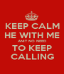 KEEP CALM HE WITH ME ANIT NO NEED TO KEEP CALLING - Personalised Poster A1 size
