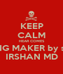 KEEP CALM HEAR COMES KING MAKER by self IRSHAN MD - Personalised Poster A1 size