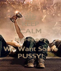 KEEP CALM Heeeeeey We Want Some PUSSY! - Personalised Poster A1 size