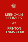KEEP CALM HIT BALLS AT FRINTON TENNIS CLUB - Personalised Poster A1 size