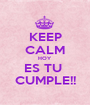 KEEP CALM HOY ES TU  CUMPLE!! - Personalised Poster A1 size