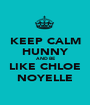 KEEP CALM HUNNY AND BE LIKE CHLOE NOYELLE - Personalised Poster A1 size