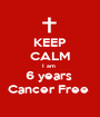 KEEP CALM I am  6 years  Cancer Free  - Personalised Poster A1 size