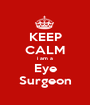 KEEP CALM i am a Eye Surgeon - Personalised Poster A1 size