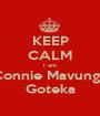 KEEP CALM I am Connie Mavunga Goteka - Personalised Poster A1 size