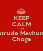 KEEP CALM I am Getrude Mavhunga Choga - Personalised Poster A1 size