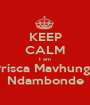 KEEP CALM I am Prisca Mavhunga Ndambonde - Personalised Poster A1 size
