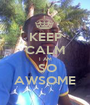 KEEP CALM I AM  SO AWSOME - Personalised Poster A1 size