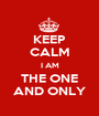 KEEP CALM I AM THE ONE AND ONLY - Personalised Poster A1 size