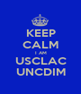 KEEP CALM I AM USCLAC UNCDIM - Personalised Poster A1 size