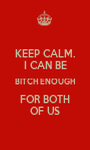 KEEP CALM. I CAN BE BITCH ENOUGH FOR BOTH OF US - Personalised Poster A1 size