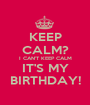 KEEP CALM? I CAN'T KEEP CALM IT'S MY BIRTHDAY! - Personalised Poster A1 size