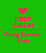 KEEP CALM (i couldnt live without you guys!) Greg Loves  You - Personalised Poster A1 size