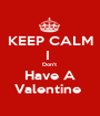 KEEP CALM I  Don't  Have A Valentine  - Personalised Poster A1 size