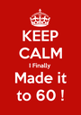 KEEP CALM I Finally Made it to 60 ! - Personalised Poster A1 size