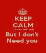 KEEP CALM  I fucks with you  But I don't  Need you  - Personalised Poster A1 size