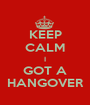 KEEP CALM I GOT A HANGOVER - Personalised Poster A1 size