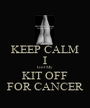 KEEP CALM I Got My KIT OFF FOR CANCER - Personalised Poster A1 size