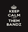 KEEP CALM I GOT THEM BANDZ - Personalised Poster A1 size