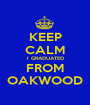 KEEP CALM I GRADUATED FROM OAKWOOD - Personalised Poster A1 size