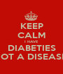 KEEP CALM I HAVE  DIABETIES NOT A DISEASE  - Personalised Poster A1 size