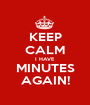 KEEP CALM I HAVE MINUTES AGAIN! - Personalised Poster A1 size