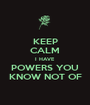 KEEP CALM I HAVE POWERS YOU KNOW NOT OF - Personalised Poster A1 size