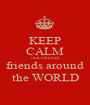 KEEP CALM i have the best friends around the WORLD - Personalised Poster A1 size