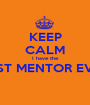 KEEP CALM I have the BEST MENTOR EVER  - Personalised Poster A1 size