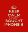 KEEP CALM I HAVEN´T BOUGHT iPHONE 6 - Personalised Poster A1 size