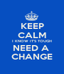 KEEP CALM I KNOW IT'S TOUGH NEED A  CHANGE - Personalised Poster A1 size