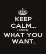 KEEP CALM... I KNOW  WHAT YOU WANT. - Personalised Poster A1 size