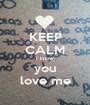 KEEP CALM I know  you love me - Personalised Poster A1 size