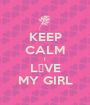 KEEP CALM I L♡VE MY GIRL - Personalised Poster A1 size