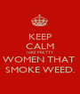 KEEP CALM I LIKE PRETTY WOMEN THAT  SMOKE WEED. - Personalised Poster A1 size